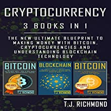 Cryptocurrency: 3 Books in 1: The New Ultimate Blueprint to Making Money with Bitcoin, Cryptocurrencies, and Understanding Blockchain Technology Audiobook by T. J. Richmond Narrated by Weston Gritt