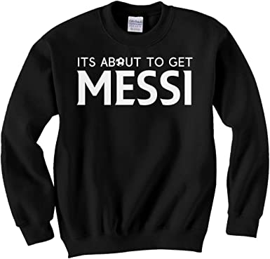 Indica Plateau Its About to Get Messi Unisex Kids Sweatshirt