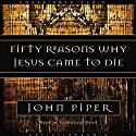 Fifty Reasons Why Jesus Came to Die Audiobook by John Piper Narrated by Robertson Dean