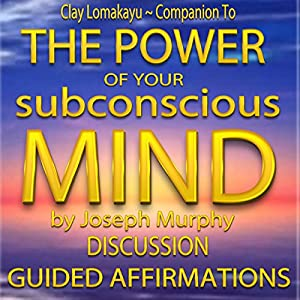 Companion To: The Power of Your Subconscious Mind by Joseph Murphy: Discussion & Guided Affirmations Audiobook