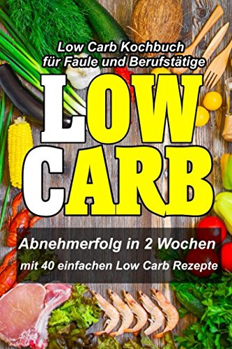 Low Carb Kochbuch für Faule und Berufstätige - Abnehmerfolg in 2 Wochen : Mit 40 einfachen Low Carb Rezepte (Schnell abnehmen ohne Sport, Band 1)