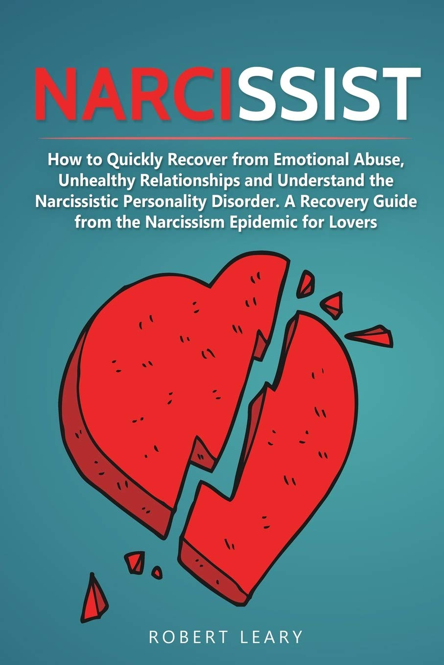 Narcissist How To Quickly Recover From Emotional Abuse Unhealthy Relationships And Understand The Narcissistic Personality Disorder A Recovery Guide From The Narcissism Epidemic For Lovers Leary Robert 9781698643083 Amazon Com Books