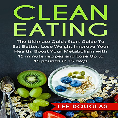 Clean Eating: The Ultimate Quick Start Guide to Eat Better, Lose Weight, Improve Your Health, Boost Your Metabolism by Lee Douglas