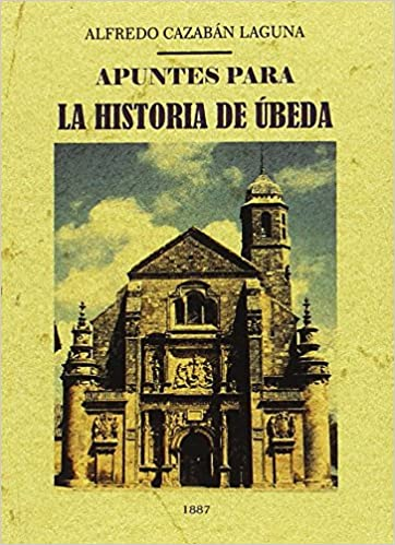 Apuntes para la historia de Úbeda: Amazon.es: Cazabán Laguna, Alfredo: Libros