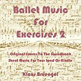 Ballet Music For Exercises 2: Original Scores to the Soundtrack Sheet Music for Your Ipad or Kindle