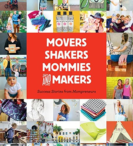 Movers, Shakers, Mommies, and Makers: Success Stories from Mompreneurs
