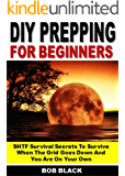 DIY Prepping for Beginners: SHTF Survival Secrets To Survive When The Grid Goes Down And  You Are On Your Own