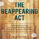 The Reappearing Act: Coming Out as Gay on a College Basketball Team Led by Born-Again Christians Audiobook by Kate Fagan Narrated by Kate Udall