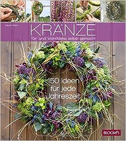Kränze   Tür  Und Wanddeko Selbst Gemacht: 150 Ideen Für Jede Jahreszeit:  Amazon.co.uk: Laura Marx: 9783945429020: Books