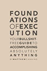 Foundations of Execution: Your Bullshit-Free Guide to Accomplishing Absolutely Anything Paperback