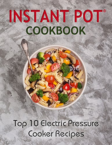 Instant Pot Cookbook: Top 10 Electric Pressure Cooker Recipes: Instant Pot, Instant Pot Cookbook, Instant Pot Recipes : The Best Instant Pot Cookbook for ... cooker, electric pressure cooker recipes) by Katie Banks