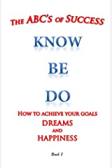 How to achieve your goals dreams and happiness: the ABC's of Success Know Be Do Kindle Edition