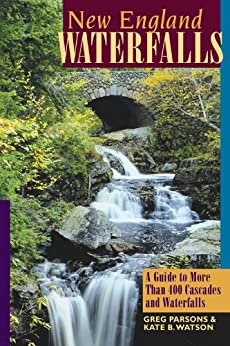 New England Waterfalls: A Guide to More Than 400 Cascades and Waterfalls (Second Edition) (New England Waterfalls: A Guide to More Than 200 Cascades & Waterfalls) by [Parsons, Greg, Watson, Kate B.]
