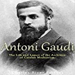 Antoni Gaudí: The Life and Legacy of the Architect of Catalan Modernism | Charles River Editors