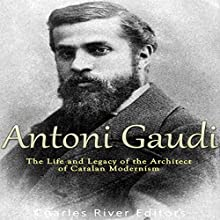 Antoni Gaudí: The Life and Legacy of the Architect of Catalan Modernism Audiobook by  Charles River Editors Narrated by Dan Gallagher