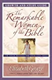 The Remarkable Women of the Bible Growth and Study Guide: And Their Message for Your Life Today (Growth and Study Guides)