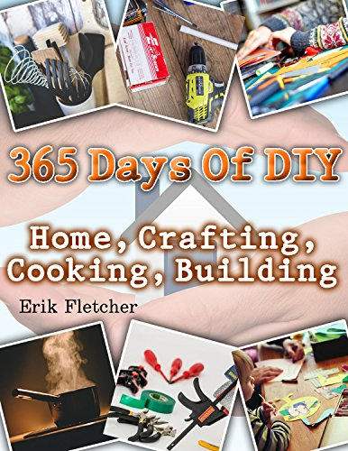 365 Days Of DIY: Home, Crafting, Cooking, Building: (DIY Projects For Home, Woodworking, Knitting, Garland Ideas, DIY Ideas, Crafts From Natural Materials, Low Carb Diet) by [Fletcher, Erik ]