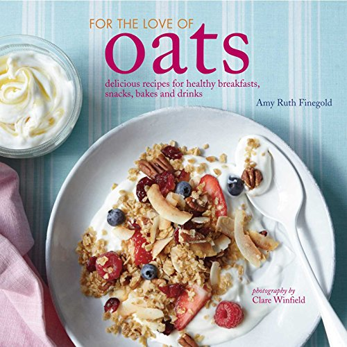 For the Love of Oats: Delicious recipes for healthy breakfasts, snacks and drinks using oatmeal by Amy Ruth Finegold