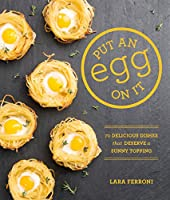 Put an Egg on It: 70 Delicious Dishes That Deserve a Sunny Topping Front Cover