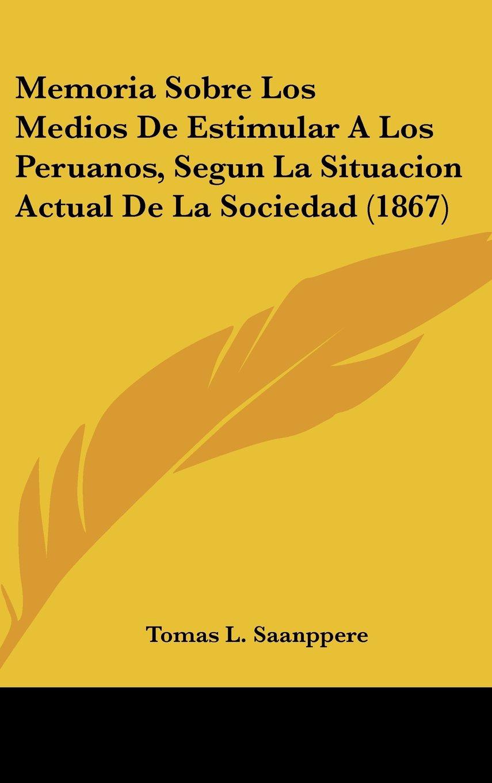 Read Online Memoria Sobre Los Medios de Estimular a Los Peruanos, Segun La Situacion Actual de La Sociedad (1867) ebook