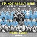 I'm Not Really Here: A Life of Two Halves Audiobook by Paul Lake Narrated by Paul Lake