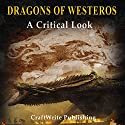 Dragons of Westeros: A Critical Look at the Beasts of Game of Thrones: Game of Thrones Mysteries and Lore, Book 4 Audiobook by  CraftWrite Publishing Narrated by Johnny Robinson
