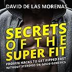 Secrets of the Super Fit: Proven Hacks to Get Ripped Fast Without Steroids or Good Genetics Hörbuch von David de las Morenas Gesprochen von: David de las Morenas