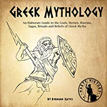 Greek Mythology: An Elaborate Guide to the Gods, Heroes, Harems, Sagas, Rituals and Beliefs of Greek Myths Audiobook by Bernard Hayes Narrated by Kyle Walton