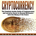 Cryptocurrency: The Complete Insider Guide of Cryptocurrency and Lucrative Secret to Become Millionaire with This Money of the Future | Noah Gladwyn
