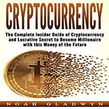 Cryptocurrency: The Complete Insider Guide of Cryptocurrency and Lucrative Secret to Become Millionaire with This Money of the Future Audiobook by Noah Gladwyn Narrated by Sam Slydell