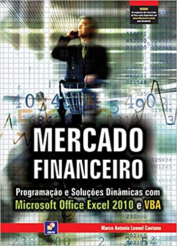 Mercado Financeiro. Programação e Soluções Dinâmicas com Microsoft Office Excel 2010 e VBA (Em Portuguese do Brasil): Marco Antonio Leonel Caetano: ...