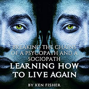 Breaking the Chains of a Psycopath and a Sociopath: Learning How to Live Again Audiobook