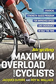 Bicycling Maximum Overload for Cyclists: A Radical Strength-Based Program for Improved Speed and Endurance in Half the Time by [Wallack, Roy, Jacques DeVore]