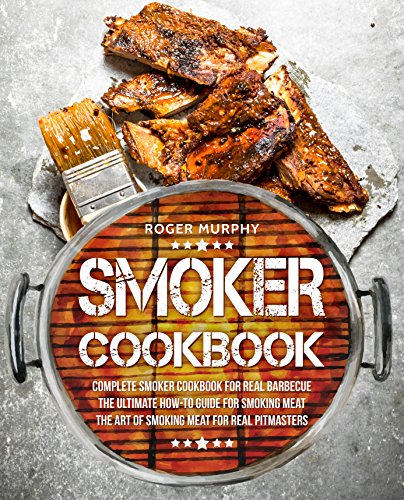 Smoker Cookbook: Complete Smoker Cookbook for Real Barbecue, The Ultimate How-To Guide for Smoking Meat, The Art of Smoking Meat for Real Pitmasters by [Murphy, Roger]
