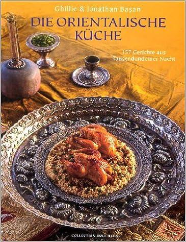Schön Die Orientalische Küche. 157 Gerichte Aus Tausendundeiner Nacht: Amazon.de:  Ghillie Basan, Jonathan Basan: Bücher