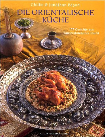 Die orientalische Küche. 157 Gerichte aus Tausendundeiner Nacht Gebundenes Buch – 1. September 2001 Ghillie Basan Jonathan Basan Collection Rolf Heyne 3899101227