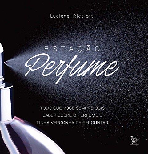 Estação Perfume. Tudo o que Você Sempre Quis Saber Sobre Perfume e Tinha Vergonha de Perguntar