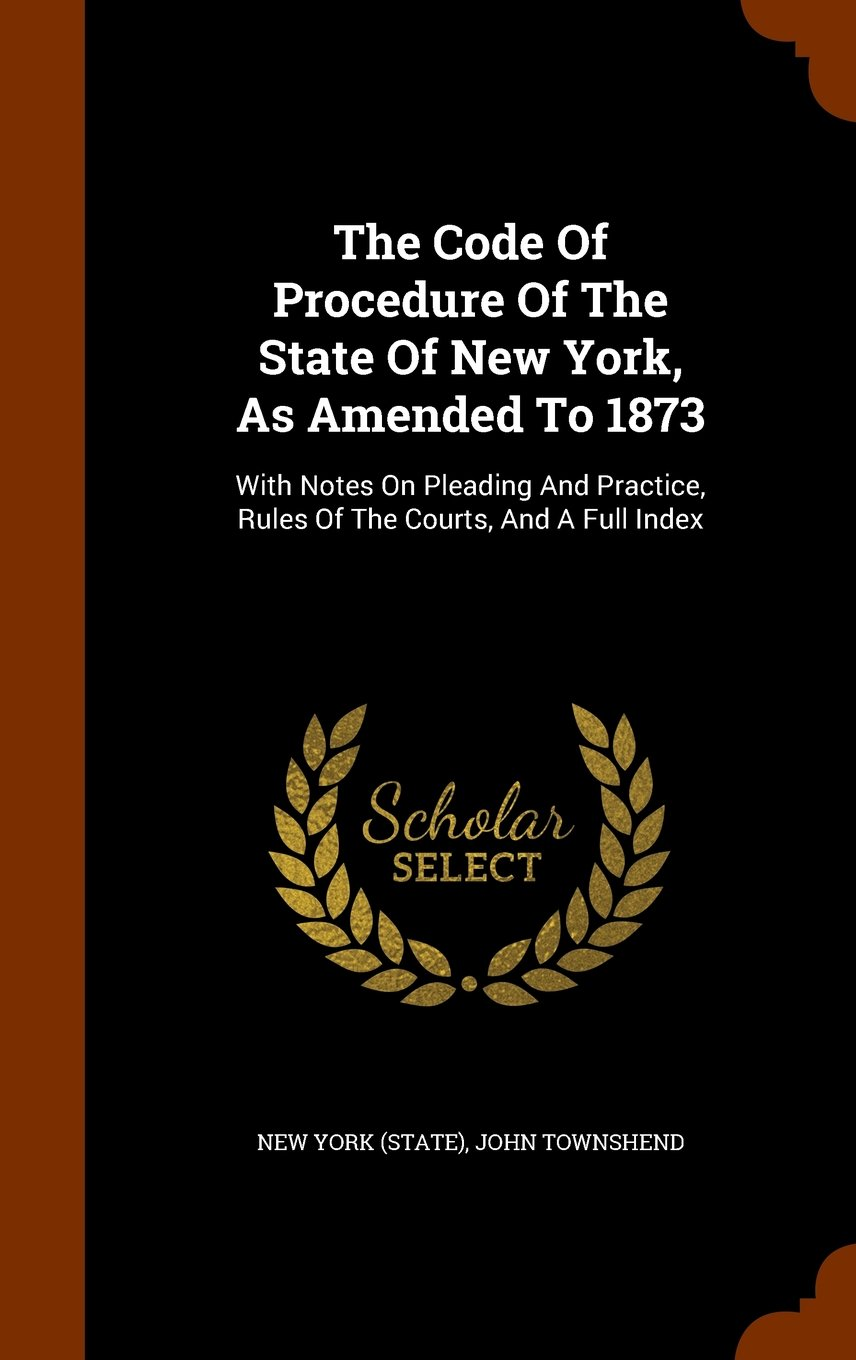Read Online The Code Of Procedure Of The State Of New York, As Amended To 1873: With Notes On Pleading And Practice, Rules Of The Courts, And A Full Index PDF