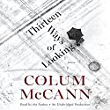 Thirteen Ways of Looking: Fiction Audiobook by Colum McCann Narrated by Colum McCann