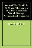 Around The World in 50 Years: The stories of a Pan American World Airways Aeronautical Engineer