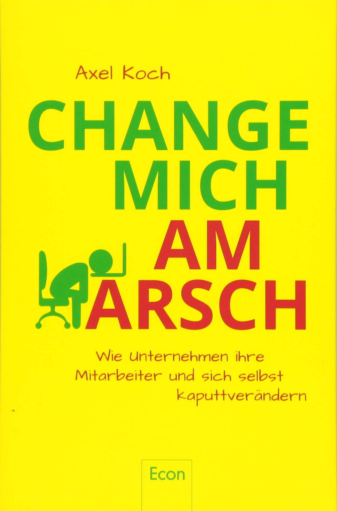 Change mich am Arsch: Wie Unternehmen ihre Mitarbeiter und sich selbst kaputtverändern Broschiert – 23. Februar 2018 Axel Koch Myriam Bechtoldt Econ 3430202450