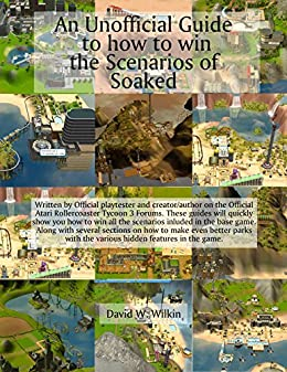 An Unofficial Guide to how to win the Scenarios of Soaked: The 1st Expansion to Rollercoaster Tycoon 3 (Unofficial Guides to Rollercoaster Tycoon 3 Book 2) by [Wilkin, D W]