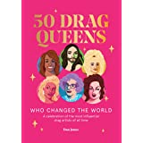 50 Drag Queens Who Changed the World: A Celebration of the Most Influential Drag Artists of All Time