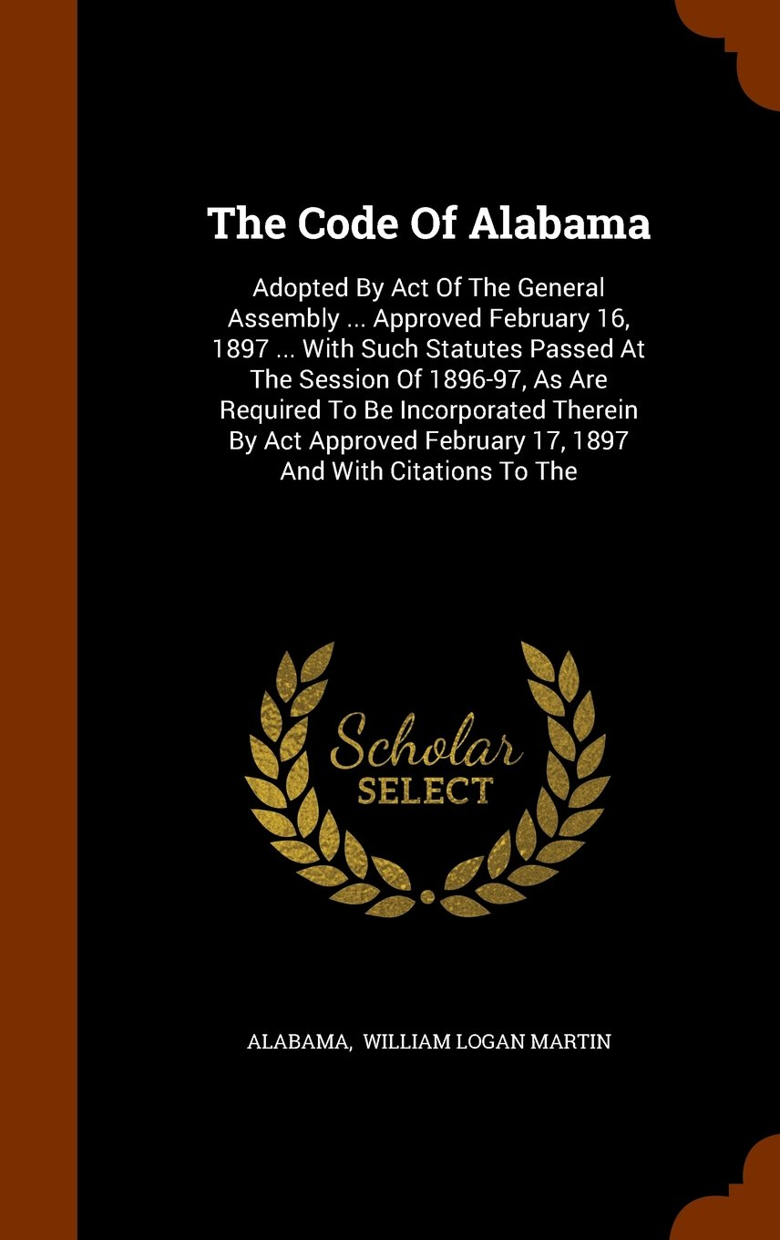The Code Of Alabama: Adopted By Act Of The General Assembly ... Approved February 16, 1897 ... With Such Statutes Passed At The Session Of 1896-97, As ... February 17, 1897 And With Citations To The pdf epub