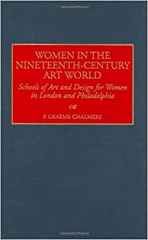 Women in the Nineteenth-Century Art World: Schools of Art and Design for Women in London and Philadelphia (Contributions to the Study of Art and Architecture,)