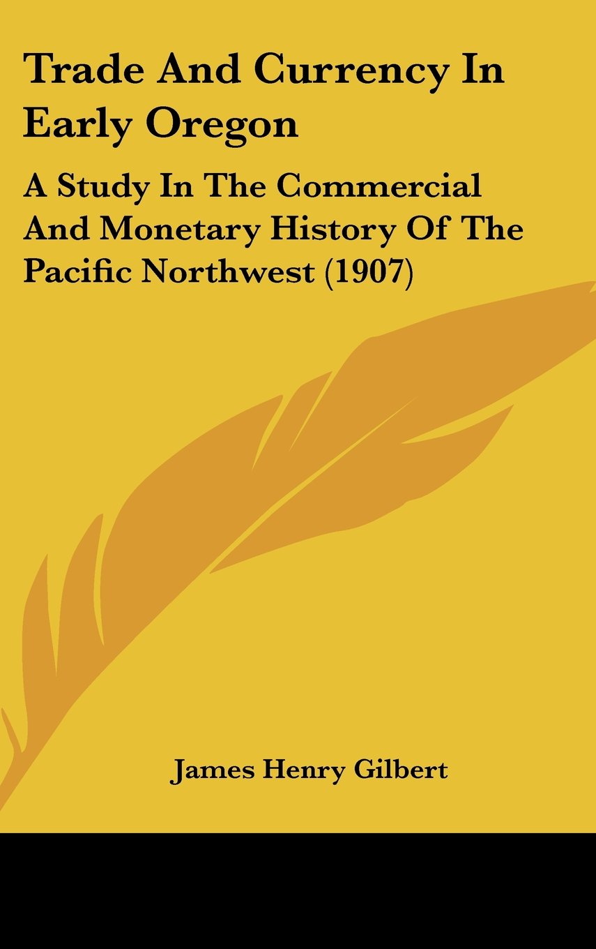 Trade And Currency In Early Oregon: A Study In The Commercial And Monetary History Of The Pacific Northwest (1907) pdf epub