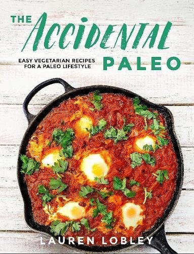 The Accidental Paleo: Easy Vegetarian Recipes for a Paleo Lifestyle by Lauren Lobley