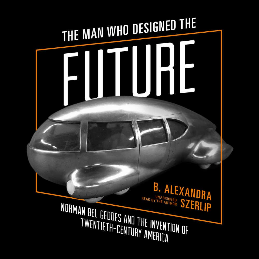 The Man Who Designed the Future: Norman Bel Geddes and the Invention ...