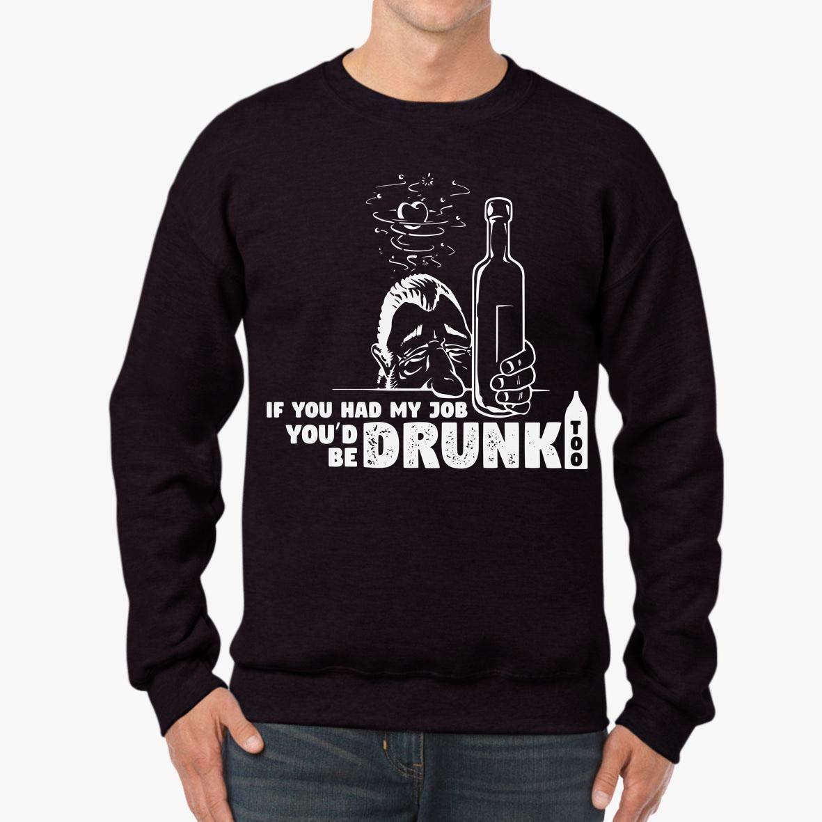 If You Had My Job You/_d Be Drunk Too Unisex Sweatshirt tee