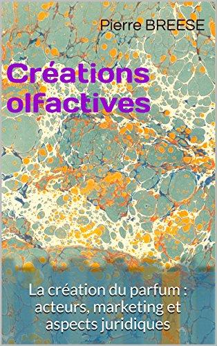 Créations olfactives: La création du parfum : acteurs, marketing et aspects juridiques (IP TRUST t. 1) (French Edition)